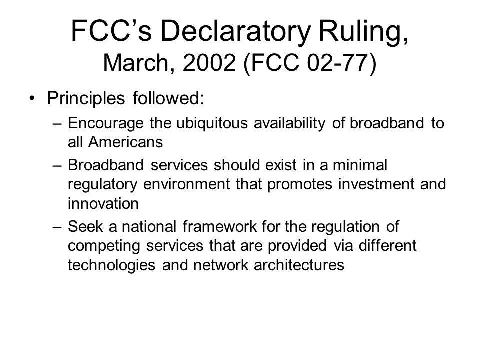 FCC Policy Statement, 2005 To encourage broadband deployment and preserve and promote the open and interconnected nature of the public internet –Consumers are entitled to access the lawful Internet content of their choice –Consumers are entitled to run applications and use services of their choice, subject to the needs of law enforcement –Consumers are entitled to connect their choice of legal devices that do not harm the network –Consumers are entitled to competition among network providers, application and service providers, and content providers