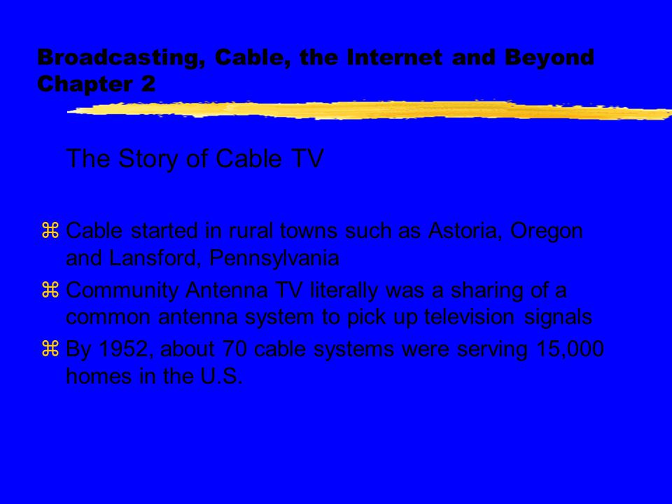 Broadcasting, Cable, the Internet and Beyond Chapter 2 The Story of Cable TV zCable started in rural towns such as Astoria, Oregon and Lansford, Pennsylvania zCommunity Antenna TV literally was a sharing of a common antenna system to pick up television signals zBy 1952, about 70 cable systems were serving 15,000 homes in the U.S.