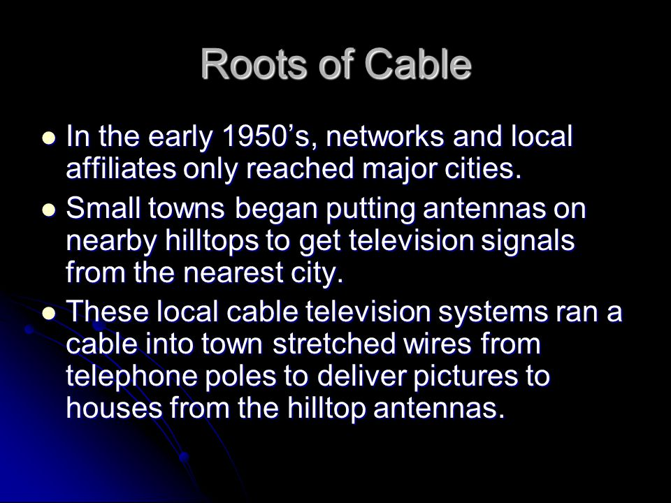 Roots of Cable In the early 1950s, networks and local affiliates only reached major cities.