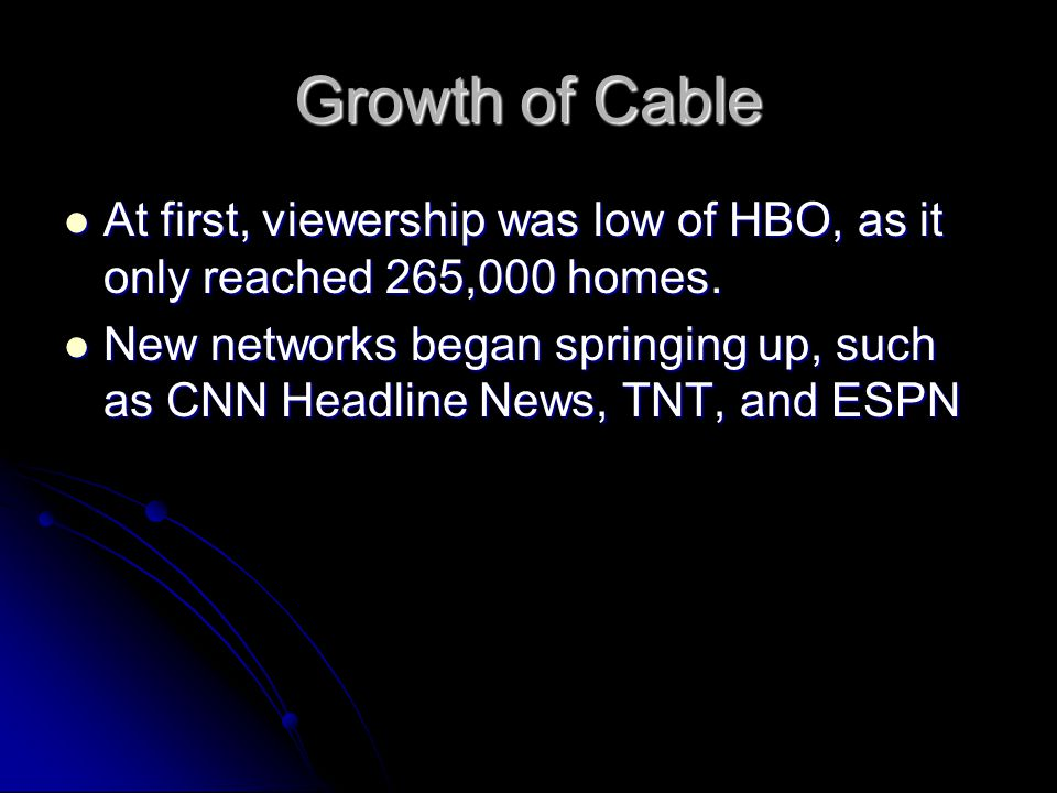 Growth of Cable At first, viewership was low of HBO, as it only reached 265,000 homes.