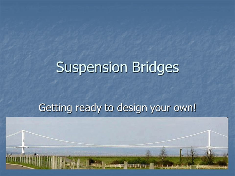 Suspension Bridges Getting ready to design your own!