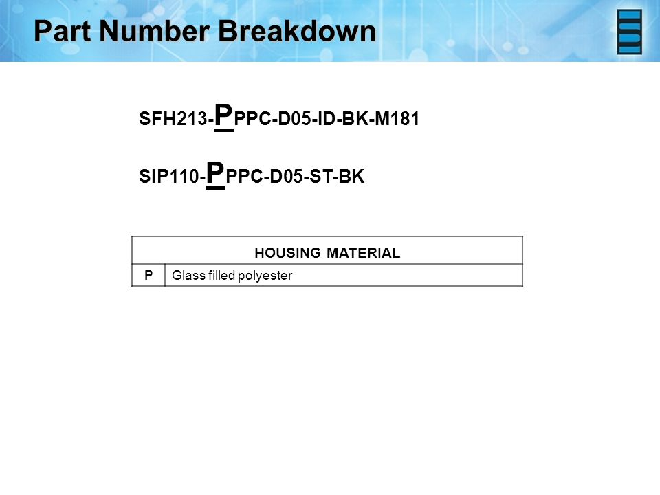 HOUSING MATERIAL PGlass filled polyester Part Number Breakdown SFH213- P PPC-D05-ID-BK-M181 SIP110- P PPC-D05-ST-BK