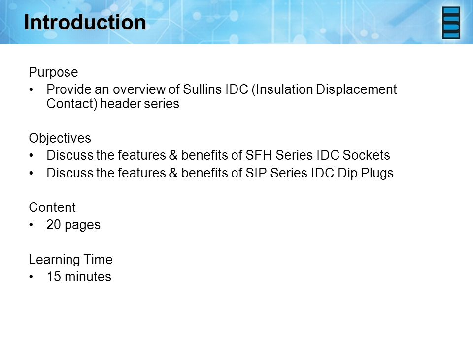 Introduction Purpose Provide an overview of Sullins IDC (Insulation Displacement Contact) header series Objectives Discuss the features & benefits of SFH Series IDC Sockets Discuss the features & benefits of SIP Series IDC Dip Plugs Content 20 pages Learning Time 15 minutes