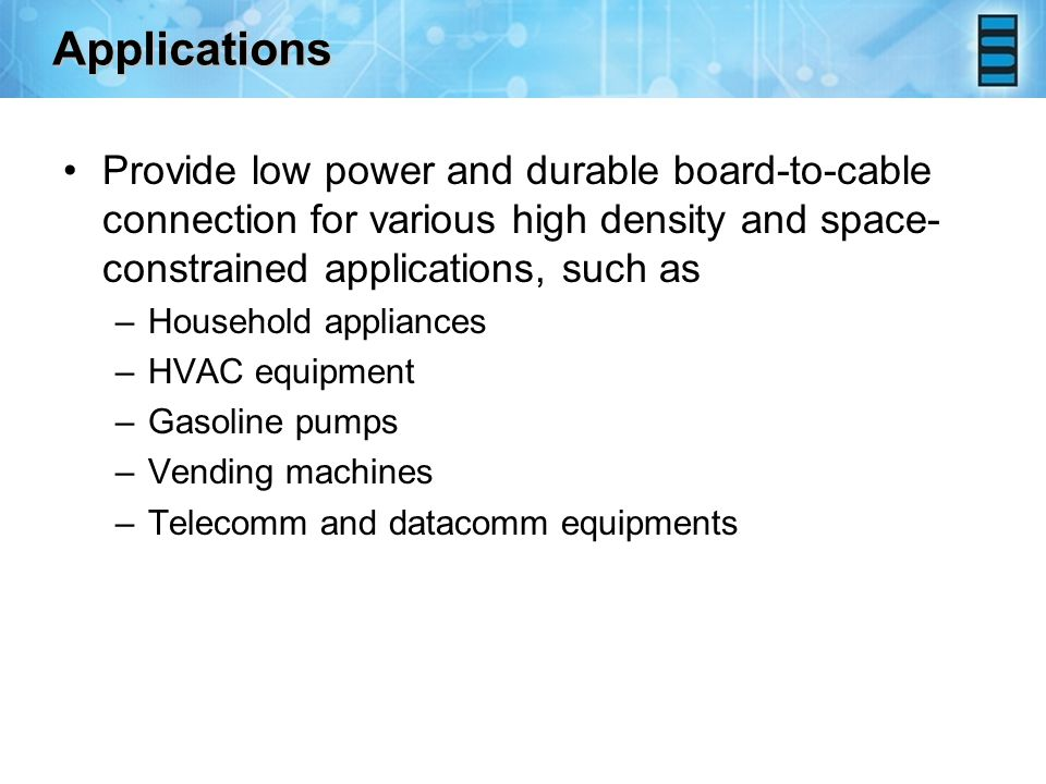 Applications Provide low power and durable board-to-cable connection for various high density and space- constrained applications, such as –Household appliances –HVAC equipment –Gasoline pumps –Vending machines –Telecomm and datacomm equipments