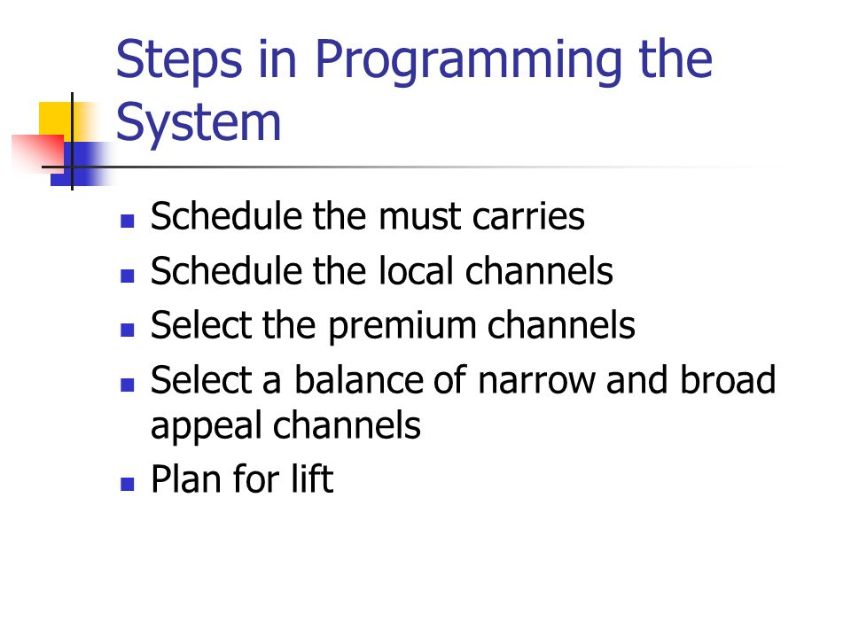 Steps in Programming the System Schedule the must carries Schedule the local channels Select the premium channels Select a balance of narrow and broad appeal channels Plan for lift