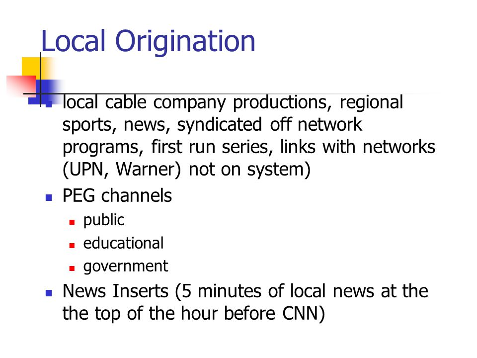 Local Origination local cable company productions, regional sports, news, syndicated off network programs, first run series, links with networks (UPN, Warner) not on system) PEG channels public educational government News Inserts (5 minutes of local news at the the top of the hour before CNN)
