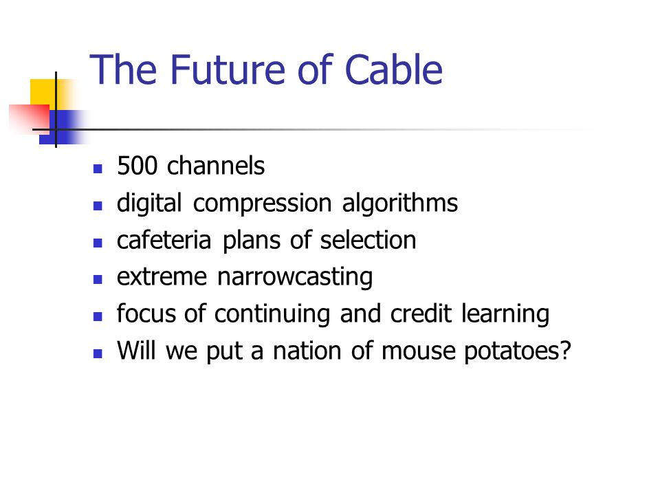 The Future of Cable 500 channels digital compression algorithms cafeteria plans of selection extreme narrowcasting focus of continuing and credit learning Will we put a nation of mouse potatoes?