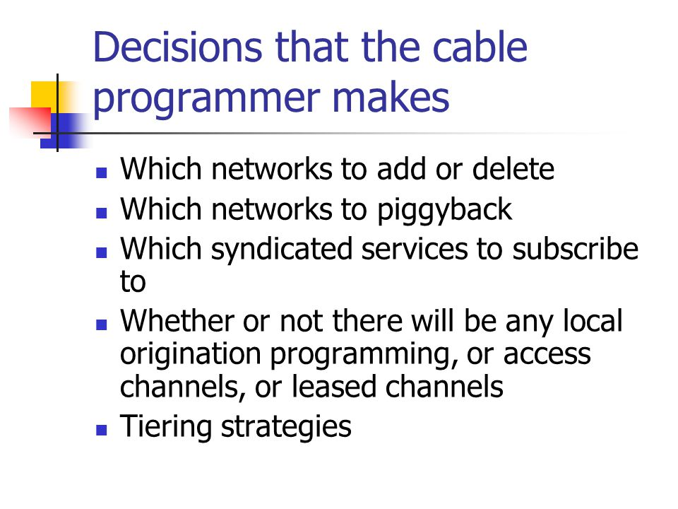 Decisions that the cable programmer makes Which networks to add or delete Which networks to piggyback Which syndicated services to subscribe to Whether or not there will be any local origination programming, or access channels, or leased channels Tiering strategies