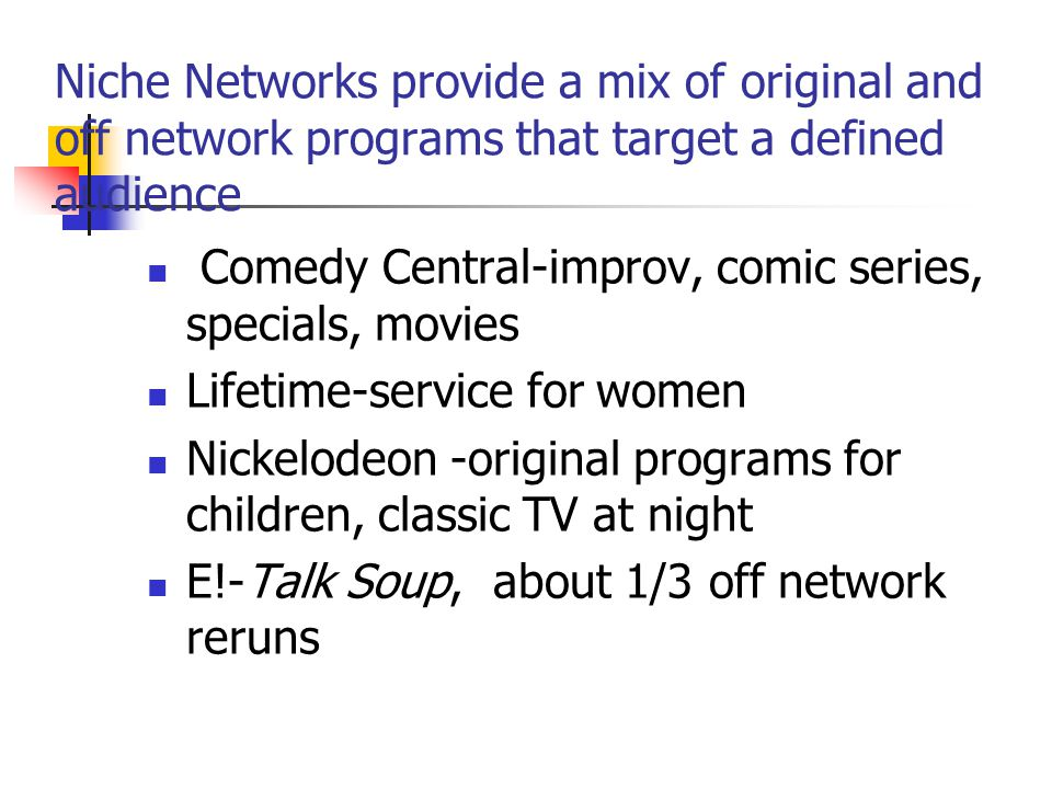 Niche Networks provide a mix of original and off network programs that target a defined audience Comedy Central-improv, comic series, specials, movies Lifetime-service for women Nickelodeon -original programs for children, classic TV at night E!-Talk Soup, about 1/3 off network reruns