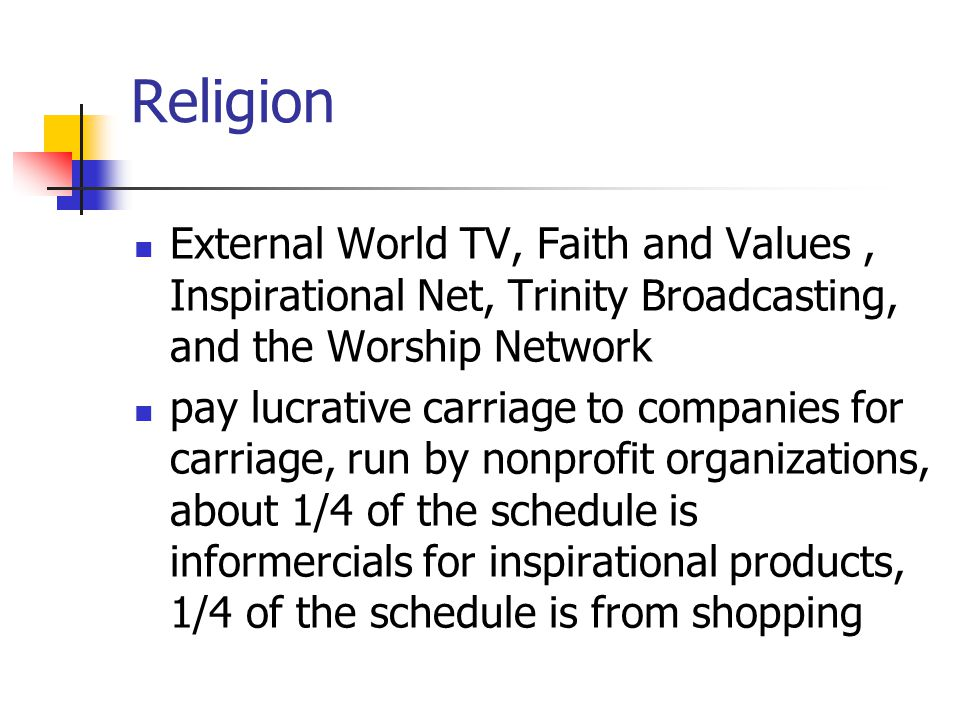Religion External World TV, Faith and Values, Inspirational Net, Trinity Broadcasting, and the Worship Network pay lucrative carriage to companies for carriage, run by nonprofit organizations, about 1/4 of the schedule is informercials for inspirational products, 1/4 of the schedule is from shopping