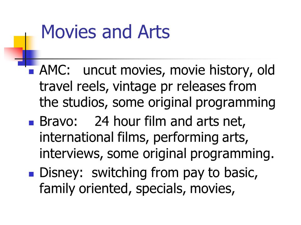 Movies and Arts AMC: uncut movies, movie history, old travel reels, vintage pr releases from the studios, some original programming Bravo: 24 hour film and arts net, international films, performing arts, interviews, some original programming.