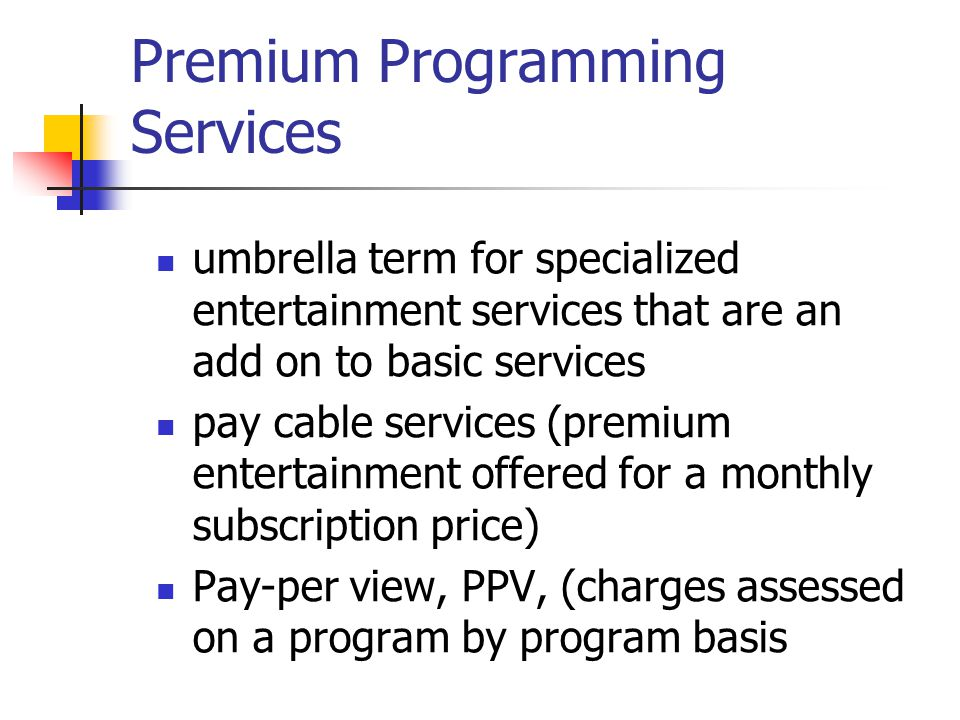 Premium Programming Services umbrella term for specialized entertainment services that are an add on to basic services pay cable services (premium entertainment offered for a monthly subscription price) Pay-per view, PPV, (charges assessed on a program by program basis