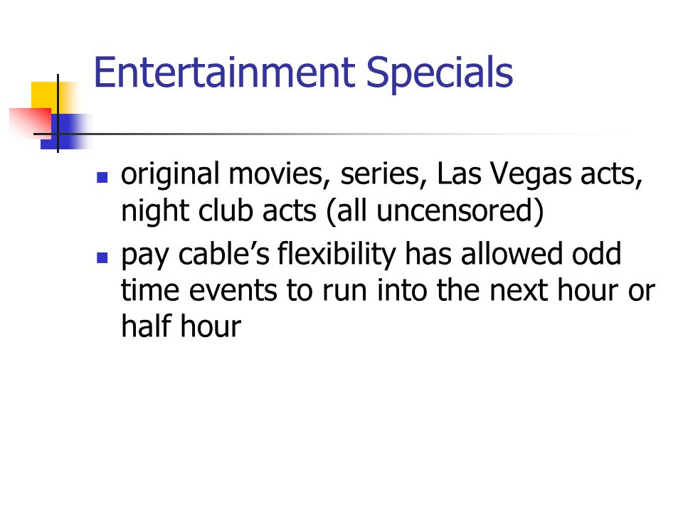 Entertainment Specials original movies, series, Las Vegas acts, night club acts (all uncensored) pay cables flexibility has allowed odd time events to run into the next hour or half hour