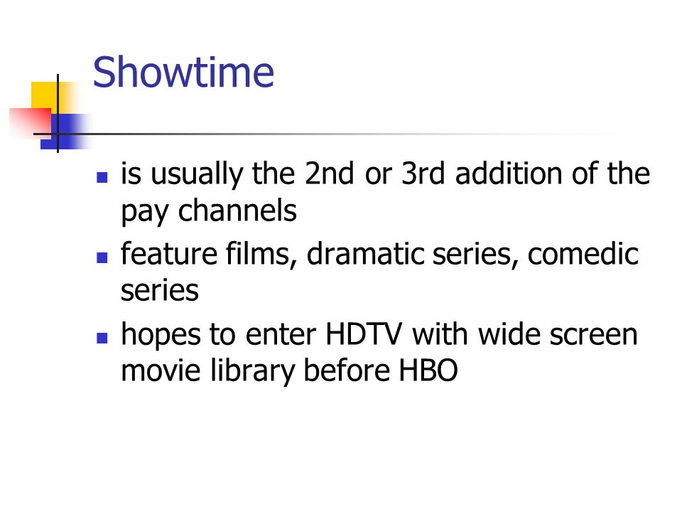 Showtime is usually the 2nd or 3rd addition of the pay channels feature films, dramatic series, comedic series hopes to enter HDTV with wide screen movie library before HBO