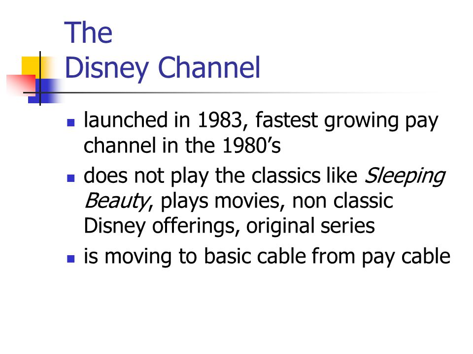 The Disney Channel launched in 1983, fastest growing pay channel in the 1980s does not play the classics like Sleeping Beauty, plays movies, non classic Disney offerings, original series is moving to basic cable from pay cable