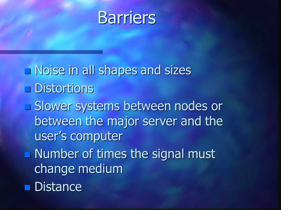 Barriers n Noise in all shapes and sizes n Distortions n Slower systems between nodes or between the major server and the users computer n Number of times the signal must change medium n Distance