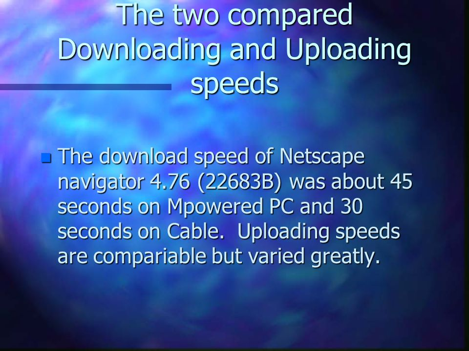 The two compared Downloading and Uploading speeds n The download speed of Netscape navigator 4.76 (22683B) was about 45 seconds on Mpowered PC and 30 seconds on Cable.