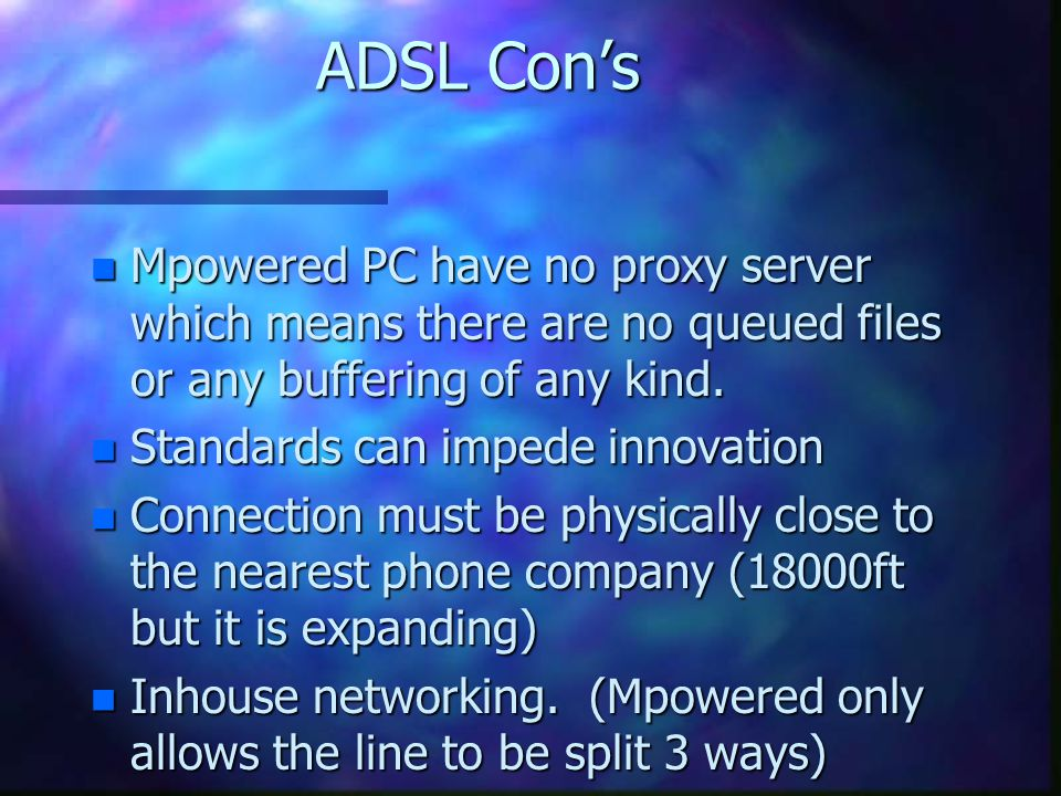 ADSL Cons n Mpowered PC have no proxy server which means there are no queued files or any buffering of any kind.