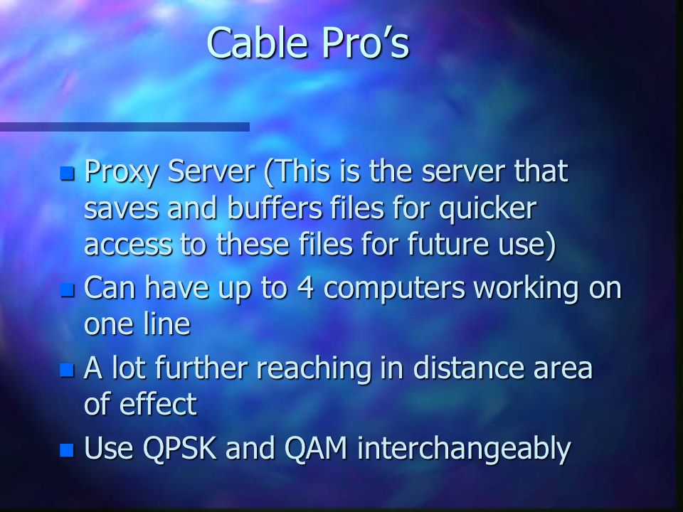 Cable Pros n Proxy Server (This is the server that saves and buffers files for quicker access to these files for future use) n Can have up to 4 computers working on one line n A lot further reaching in distance area of effect n Use QPSK and QAM interchangeably