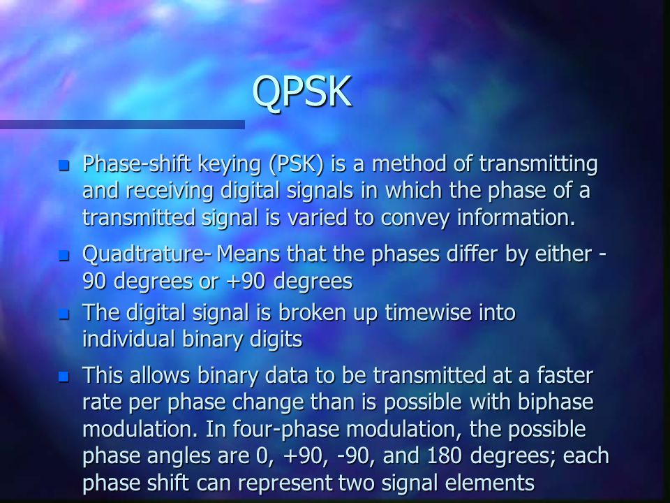 QPSK n Phase-shift keying (PSK) is a method of transmitting and receiving digital signals in which the phase of a transmitted signal is varied to convey information.