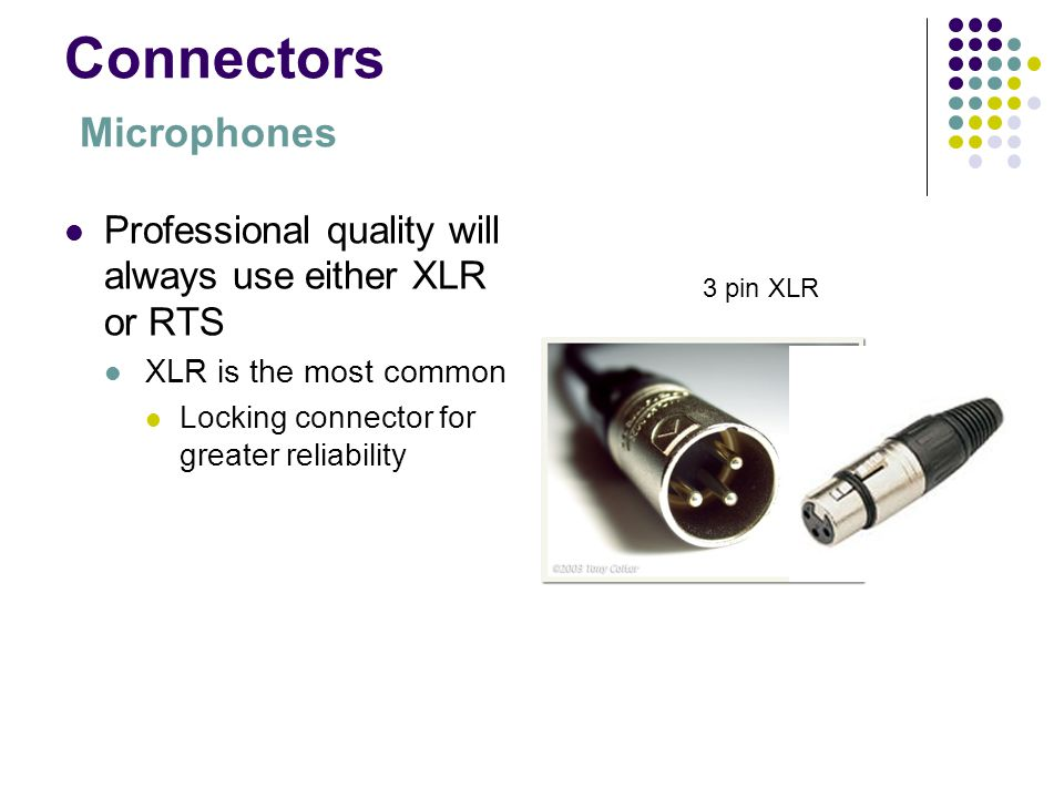 Connectors Microphones Professional quality will always use either XLR or RTS XLR is the most common Locking connector for greater reliability 3 pin X