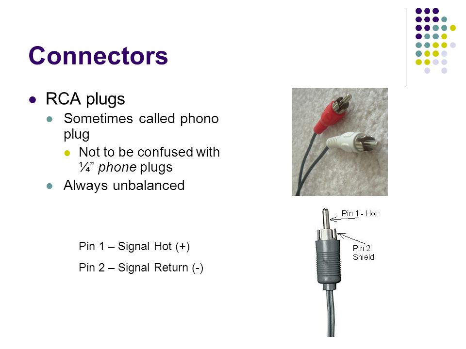 Connectors RCA plugs Sometimes called phono plug Not to be confused with ¼ phone plugs Always unbalanced Pin 1 – Signal Hot (+) Pin 2 – Signal Return (-)