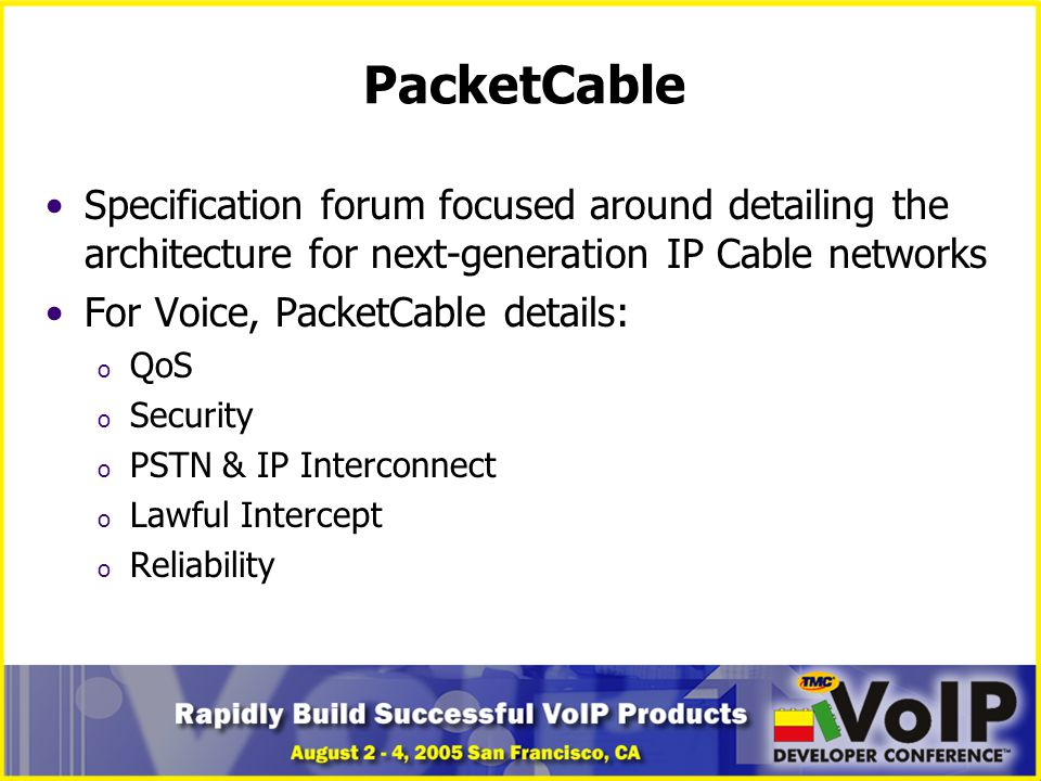 PacketCable Specification forum focused around detailing the architecture for next-generation IP Cable networks For Voice, PacketCable details: o QoS o Security o PSTN & IP Interconnect o Lawful Intercept o Reliability