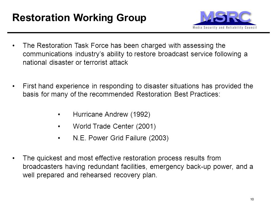 10 The Restoration Task Force has been charged with assessing the communications industrys ability to restore broadcast service following a national disaster or terrorist attack First hand experience in responding to disaster situations has provided the basis for many of the recommended Restoration Best Practices: Hurricane Andrew (1992) World Trade Center (2001) N.E.