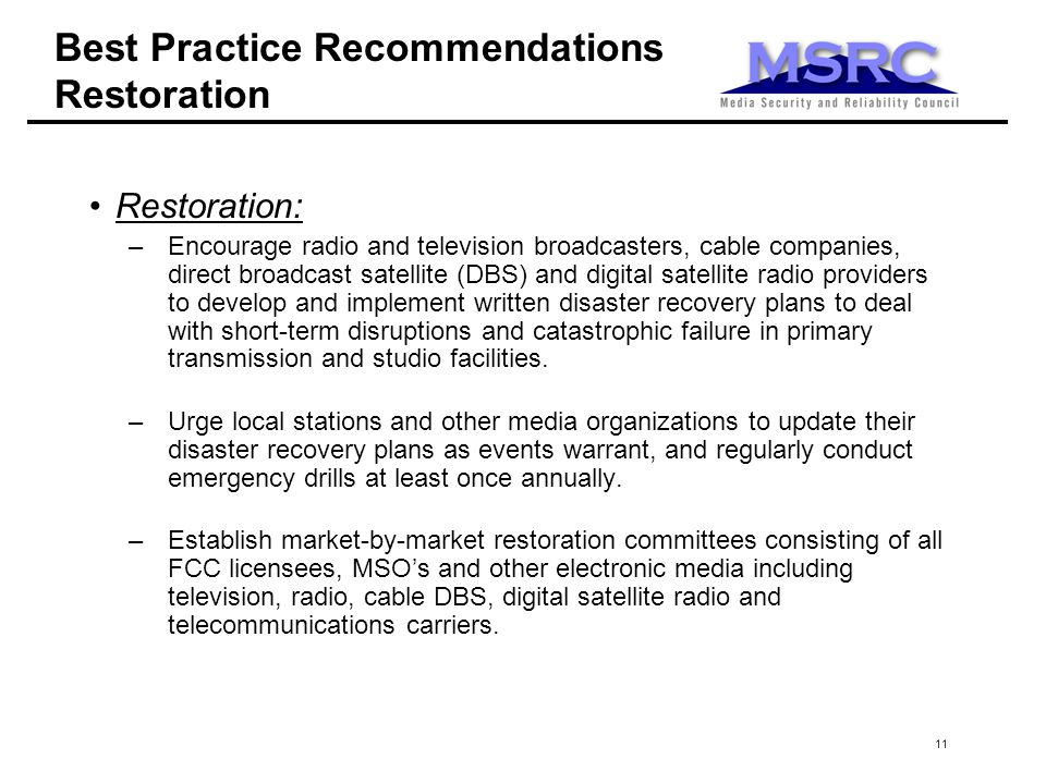 11 Best Practice Recommendations Restoration Restoration: –Encourage radio and television broadcasters, cable companies, direct broadcast satellite (DBS) and digital satellite radio providers to develop and implement written disaster recovery plans to deal with short-term disruptions and catastrophic failure in primary transmission and studio facilities.