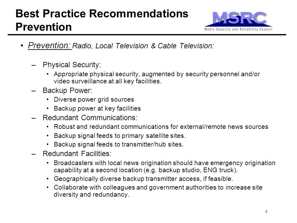 8 Best Practice Recommendations Prevention Prevention: Radio, Local Television & Cable Television: –Physical Security: Appropriate physical security, augmented by security personnel and/or video surveillance at all key facilities.