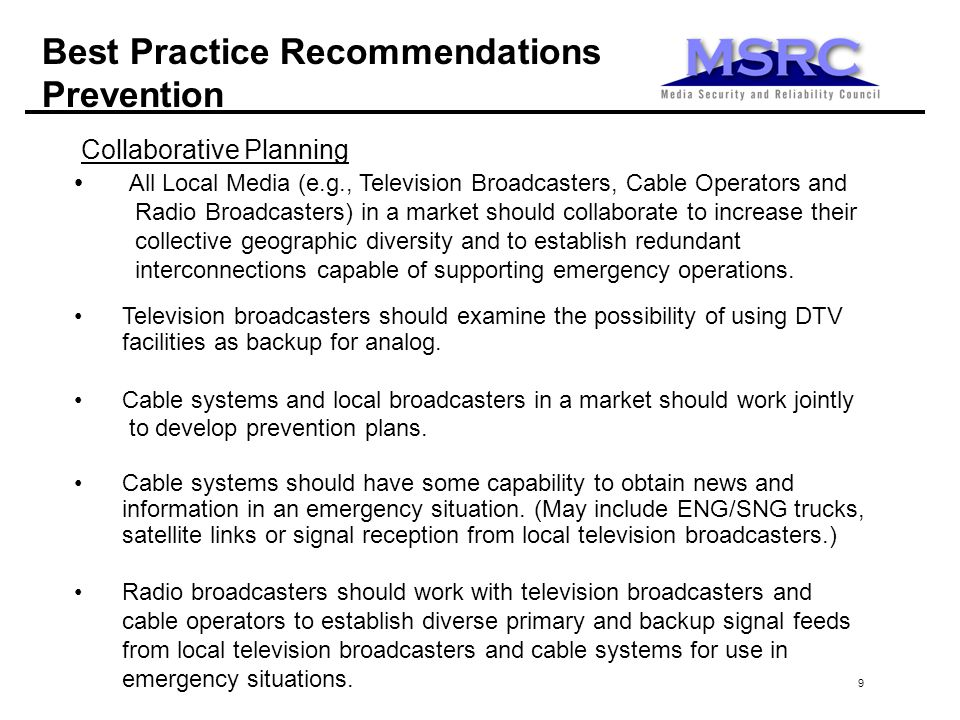 9 Best Practice Recommendations Prevention Collaborative Planning All Local Media (e.g., Television Broadcasters, Cable Operators and Radio Broadcasters) in a market should collaborate to increase their collective geographic diversity and to establish redundant interconnections capable of supporting emergency operations.