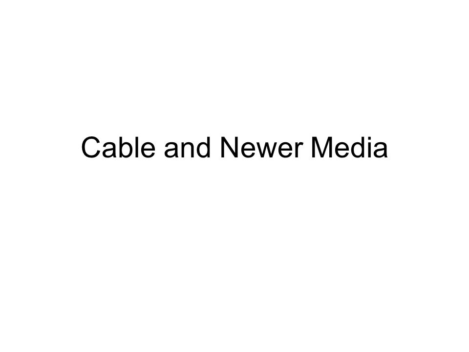 Cable and Newer Media