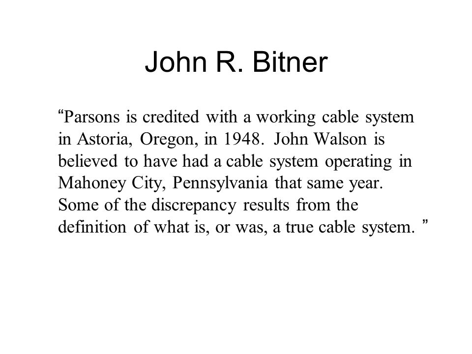 John R. Bitner Parsons is credited with a working cable system in Astoria, Oregon, in 1948. John Walson is believed to have had a cable system operati