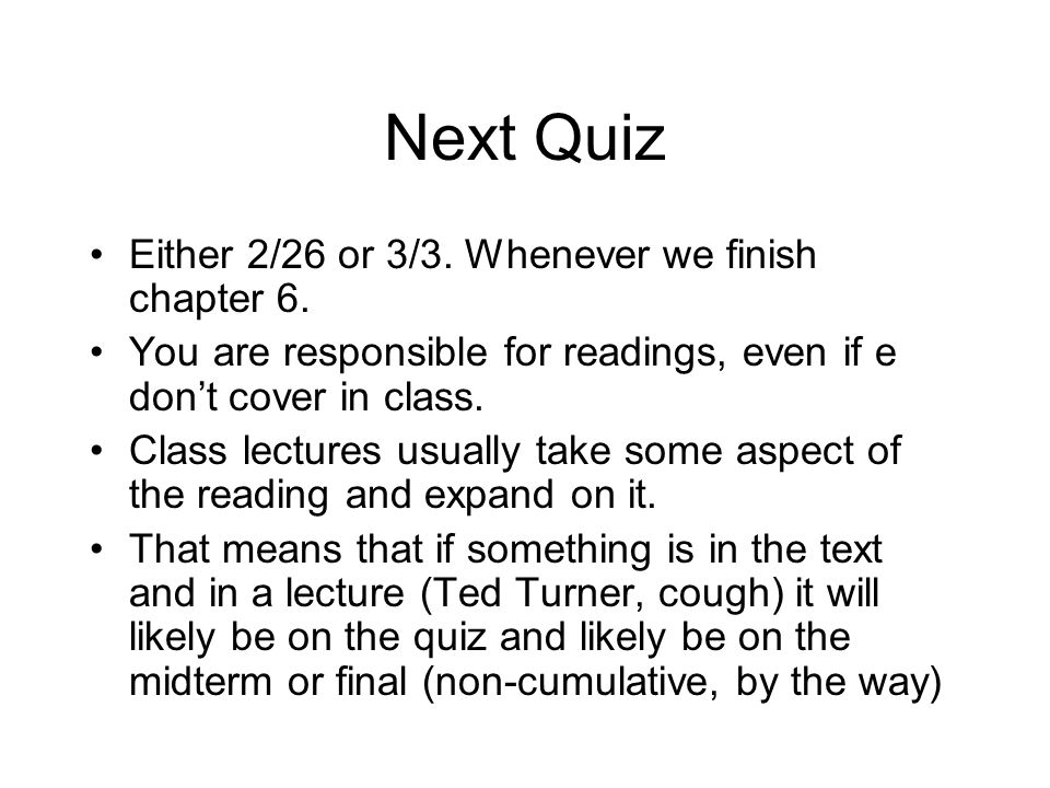 Next Quiz Either 2/26 or 3/3. Whenever we finish chapter 6. You are responsible for readings, even if e dont cover in class. Class lectures usually ta