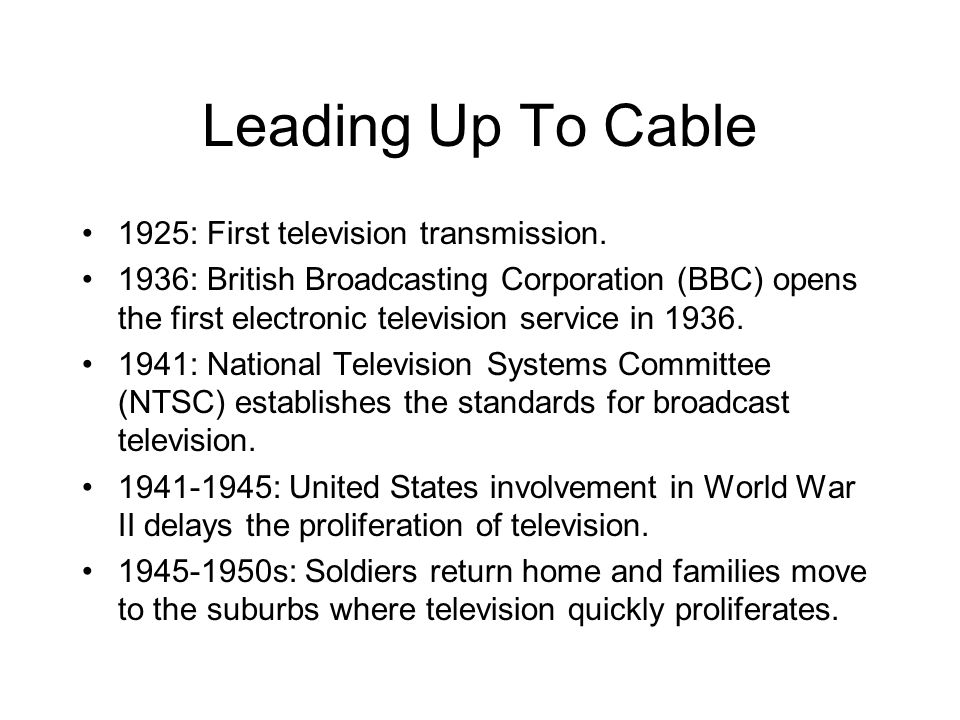 Leading Up To Cable 1925: First television transmission. 1936: British Broadcasting Corporation (BBC) opens the first electronic television service in