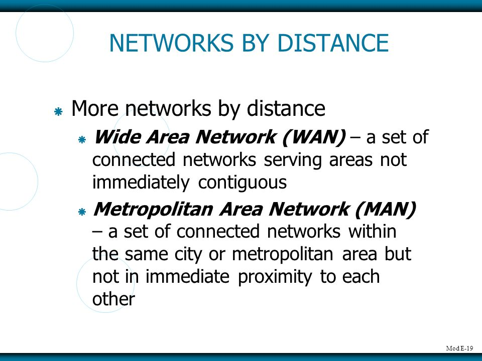 Mod E-19 NETWORKS BY DISTANCE More networks by distance Wide Area Network (WAN) – a set of connected networks serving areas not immediately contiguous Metropolitan Area Network (MAN) – a set of connected networks within the same city or metropolitan area but not in immediate proximity to each other