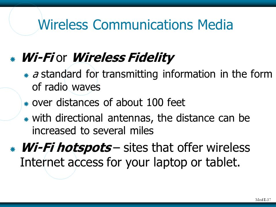 Mod E-37 Wireless Communications Media Wi-Fi or Wireless Fidelity a standard for transmitting information in the form of radio waves over distances of about 100 feet with directional antennas, the distance can be increased to several miles Wi-Fi hotspots – sites that offer wireless Internet access for your laptop or tablet.