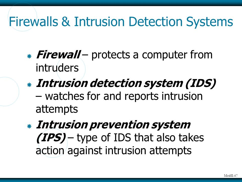 Mod E-47 Firewalls & Intrusion Detection Systems Firewall – protects a computer from intruders Intrusion detection system (IDS) – watches for and reports intrusion attempts Intrusion prevention system (IPS) – type of IDS that also takes action against intrusion attempts