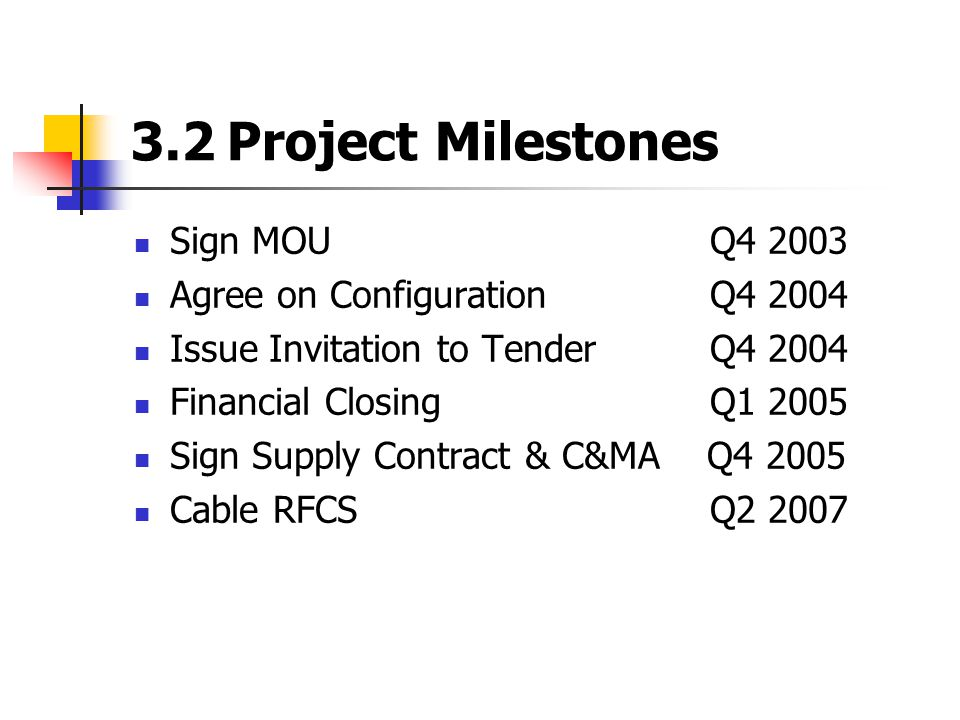 3.2Project Milestones Sign MOUQ4 2003 Agree on Configuration Q4 2004 Issue Invitation to TenderQ4 2004 Financial ClosingQ1 2005 Sign Supply Contract & C&MA Q4 2005 Cable RFCSQ2 2007