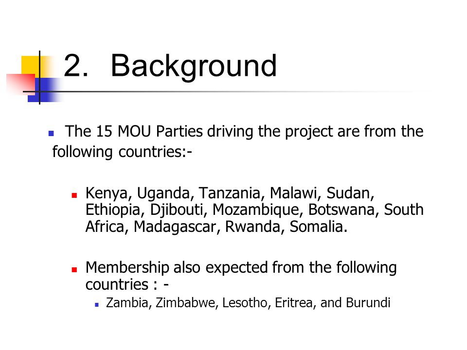 2.Background The 15 MOU Parties driving the project are from the following countries:- Kenya, Uganda, Tanzania, Malawi, Sudan, Ethiopia, Djibouti, Mozambique, Botswana, South Africa, Madagascar, Rwanda, Somalia.