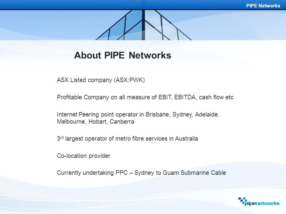 PIPE Networks About PIPE Networks ASX Listed company (ASX:PWK) Profitable Company on all measure of EBIT, EBITDA, cash flow etc Internet Peering point