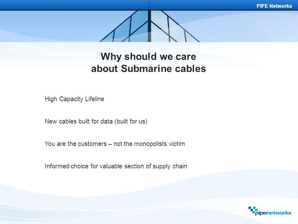 PIPE Networks Why should we care about Submarine cables High Capacity Lifeline New cables built for data (built for us) You are the customers – not the monopolists victim Informed choice for valuable section of supply chain