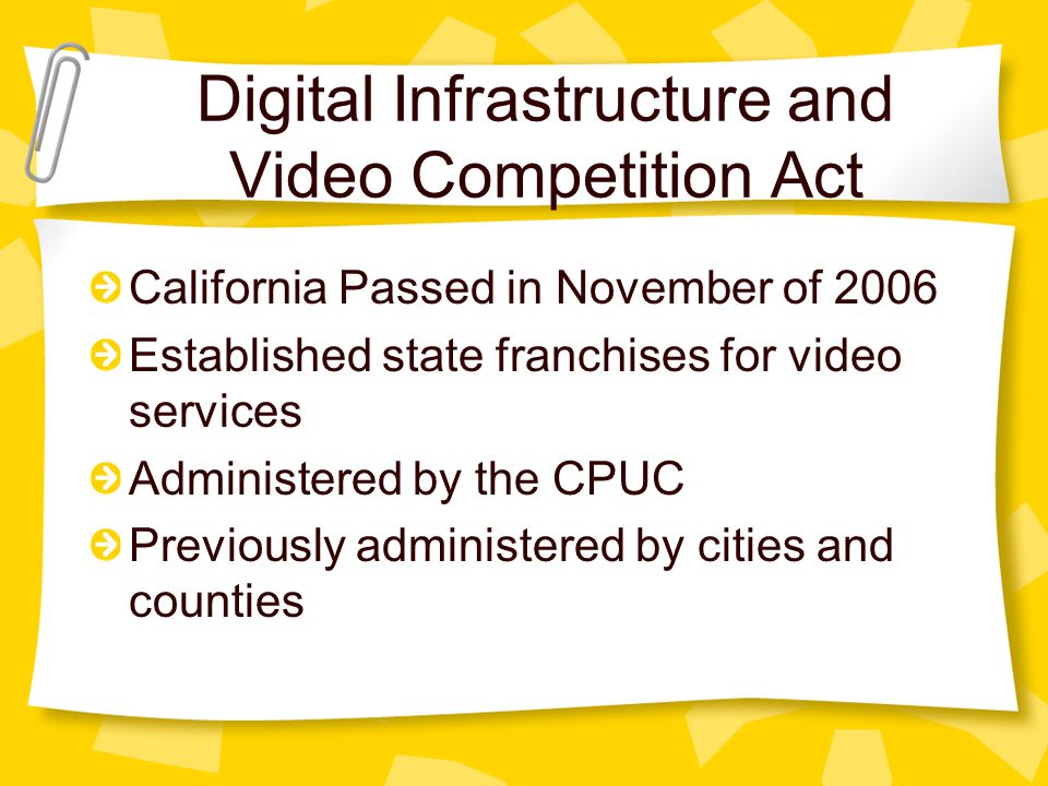 Digital Infrastructure and Video Competition Act California Passed in November of 2006 Established state franchises for video services Administered by the CPUC Previously administered by cities and counties