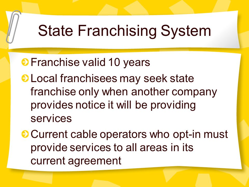 State Franchising System Franchise valid 10 years Local franchisees may seek state franchise only when another company provides notice it will be prov