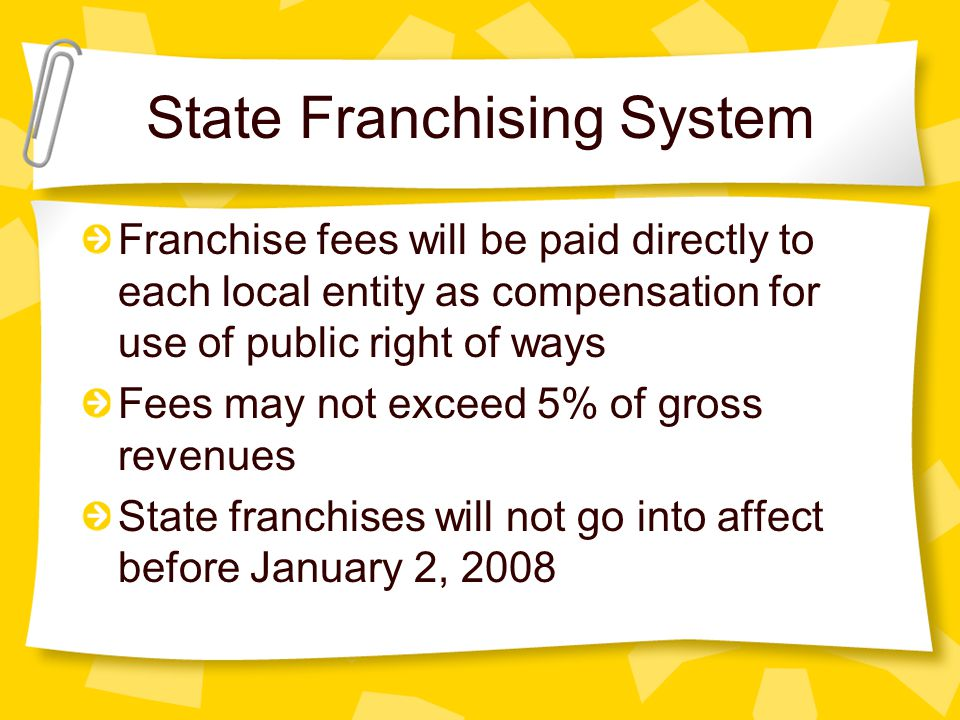 State Franchising System Franchise fees will be paid directly to each local entity as compensation for use of public right of ways Fees may not exceed 5% of gross revenues State franchises will not go into affect before January 2, 2008