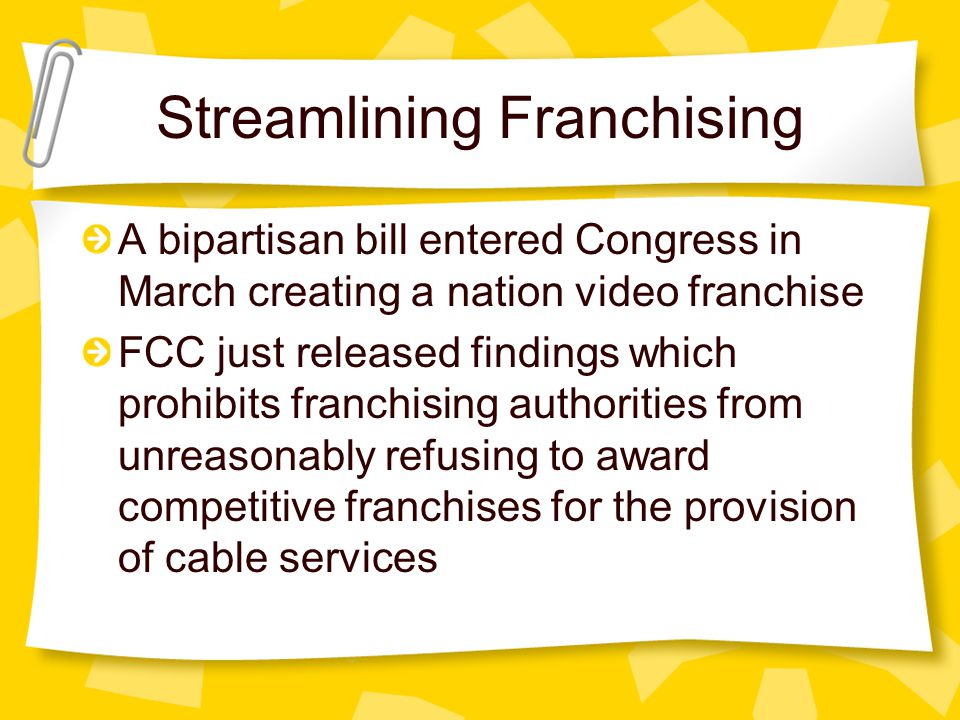 Streamlining Franchising A bipartisan bill entered Congress in March creating a nation video franchise FCC just released findings which prohibits franchising authorities from unreasonably refusing to award competitive franchises for the provision of cable services