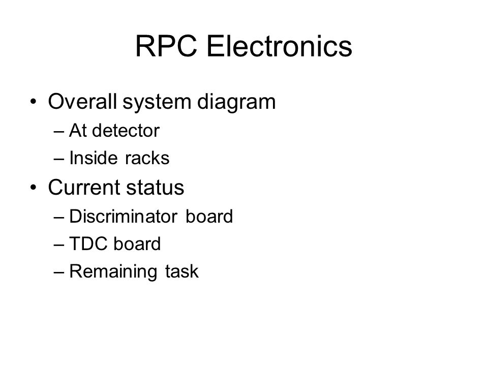 RPC Electronics Overall system diagram –At detector –Inside racks Current status –Discriminator board –TDC board –Remaining task