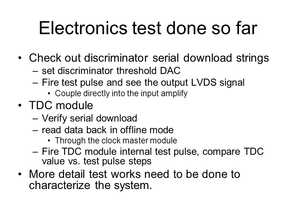 Electronics test done so far Check out discriminator serial download strings –set discriminator threshold DAC –Fire test pulse and see the output LVDS
