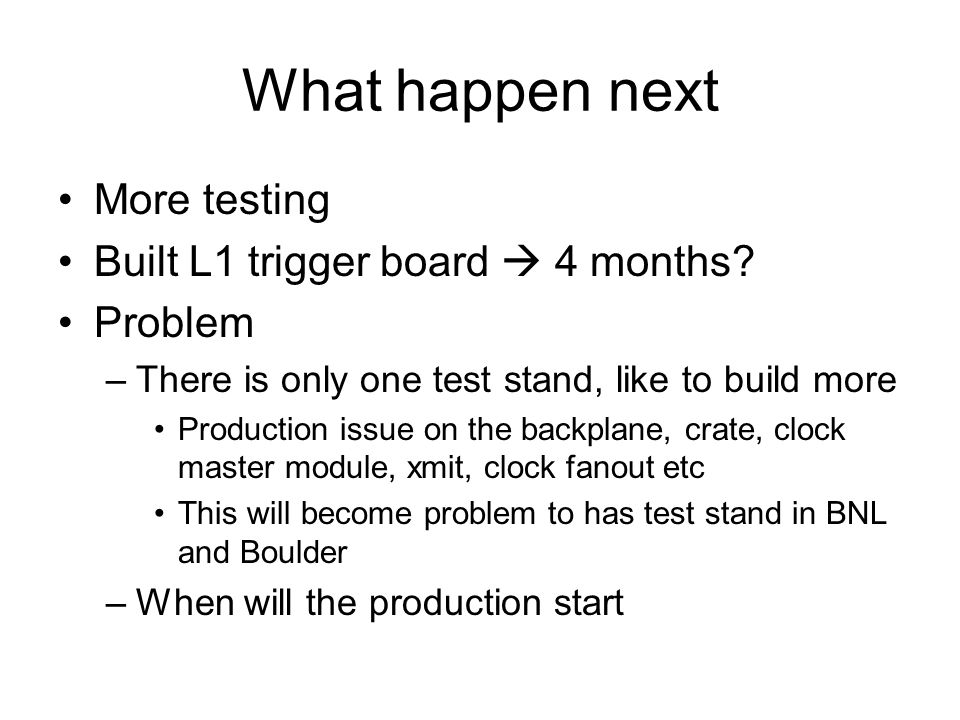 What happen next More testing Built L1 trigger board 4 months? Problem –There is only one test stand, like to build more Production issue on the backp