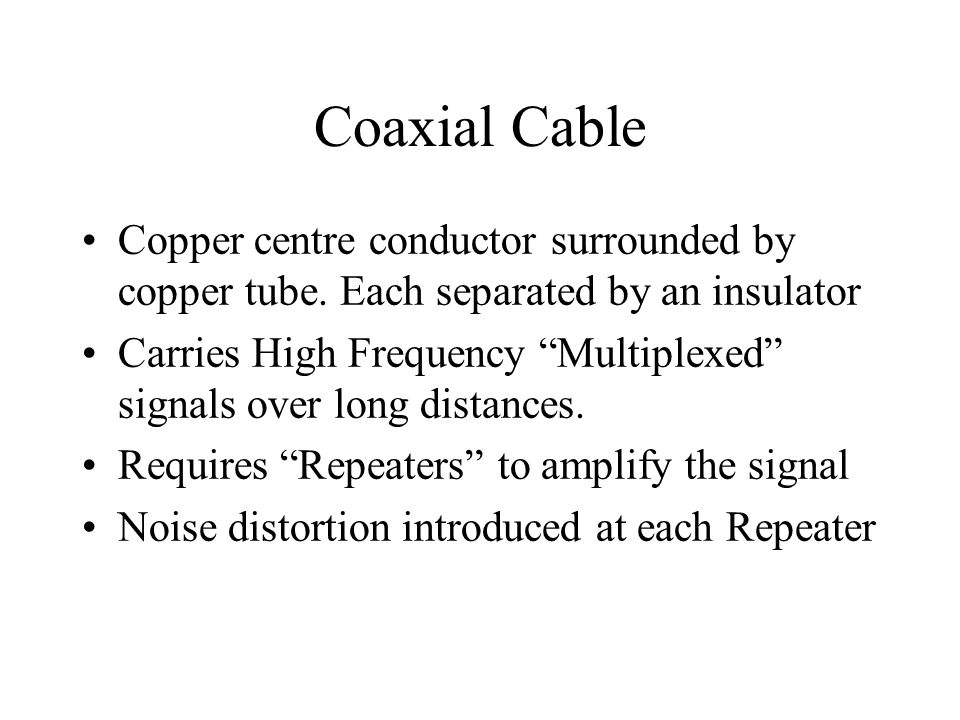 Coaxial Cable Copper centre conductor surrounded by copper tube. Each separated by an insulator Carries High Frequency Multiplexed signals over long d